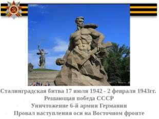 Сталинградская битва 17 июля 1942 - 2 февраля 1943гг. Решающая победа СССР У