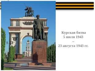 Курская битва 5 июля 1943 – 23 августа 1943 гг.