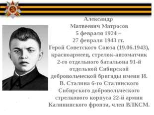 Александр Матвеевич Матросов 5 февраля 1924 – 27 февраля 1943 гг. Герой Сове