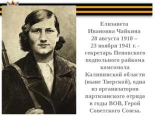 Елизавета Ивановна Чайкина 28 августа 1918 – 23 ноября 1941 г. - секретарь П