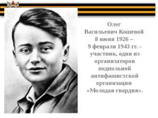 Олег Васильевич Кошевой 8 июня 1926 – 9 февраля 1943 гг. - участник, один из