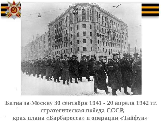 Битва за Москву 30 сентября 1941 - 20 апреля 1942 гг. стратегическая победа...