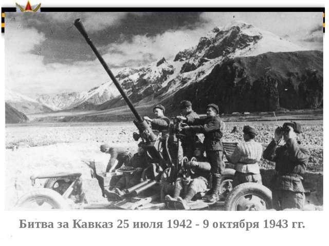 Битва за Кавказ 25 июля 1942 - 9 октября 1943 гг.