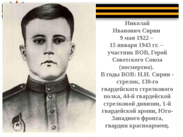 Николай Иванович Сирин 9 мая 1922 – 15 января 1943 гг. – участник ВОВ, Герой...