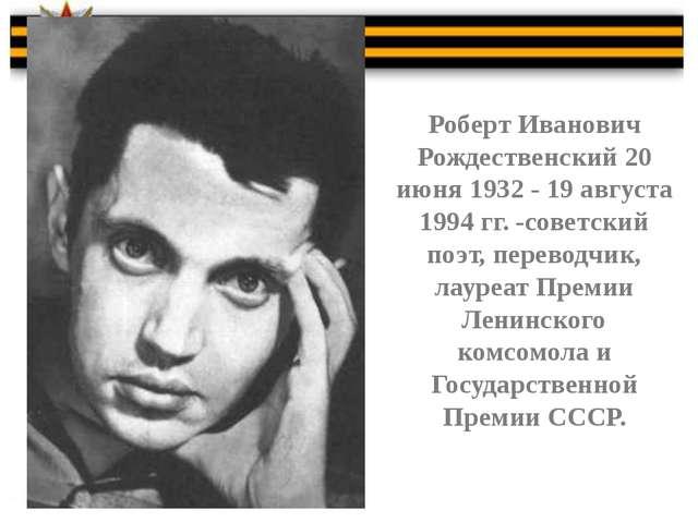 Роберт Иванович Рождественский 20 июня 1932 - 19 августа 1994 гг. -советский...