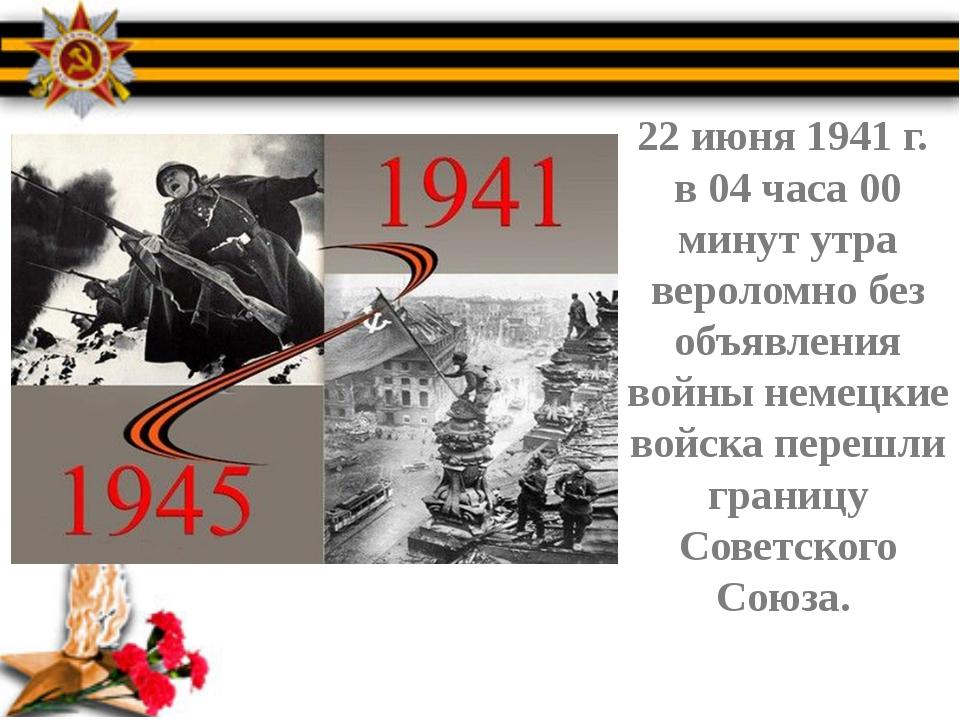 22 июня 1941 г. в 04 часа 00 минут утра вероломно без объявления войны немец...