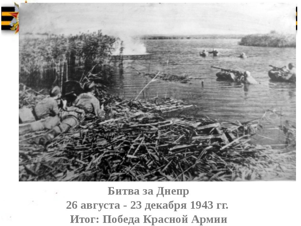 Битва за Днепр 26 августа - 23 декабря 1943 гг. Итог: Победа Красной Армии