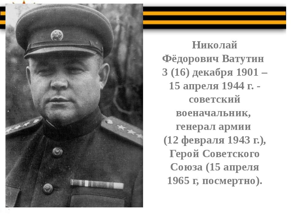Николай Фёдорович Ватутин 3 (16) декабря 1901 – 15 апреля 1944 г. - советски...
