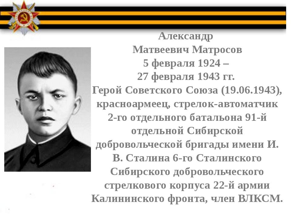 Александр Матвеевич Матросов 5 февраля 1924 – 27 февраля 1943 гг. Герой Сове...