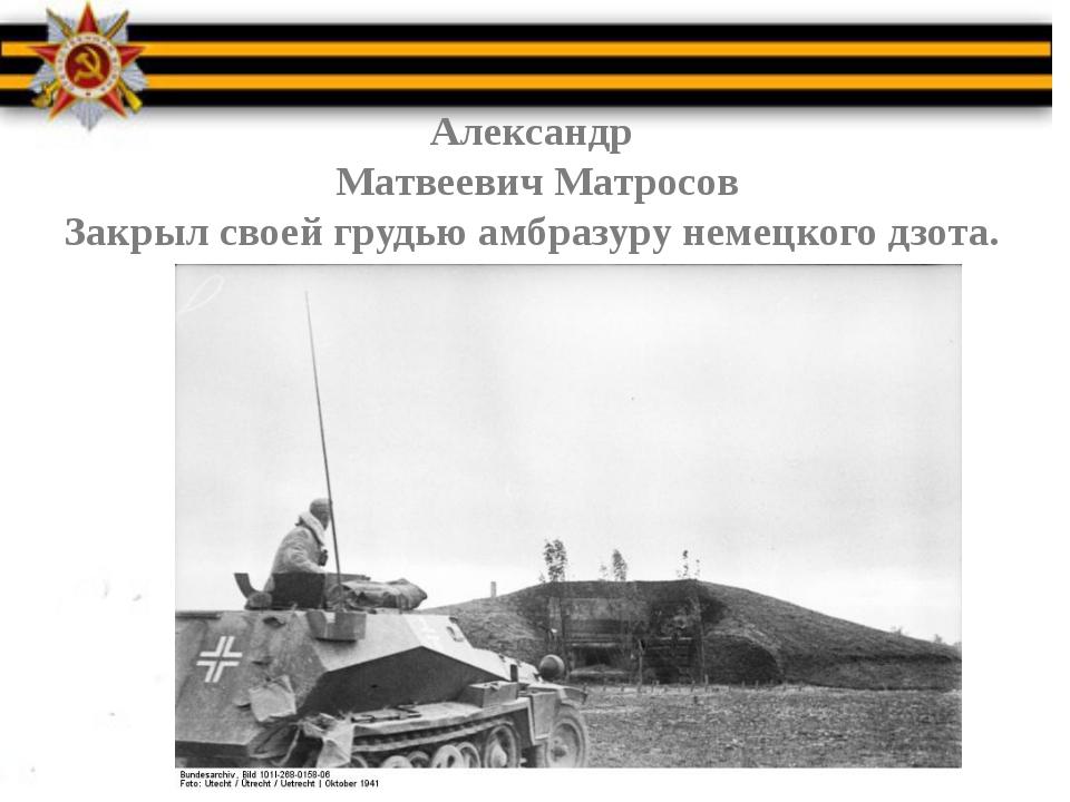 Александр Матвеевич Матросов Закрыл своей грудью амбразуру немецкого дзота.