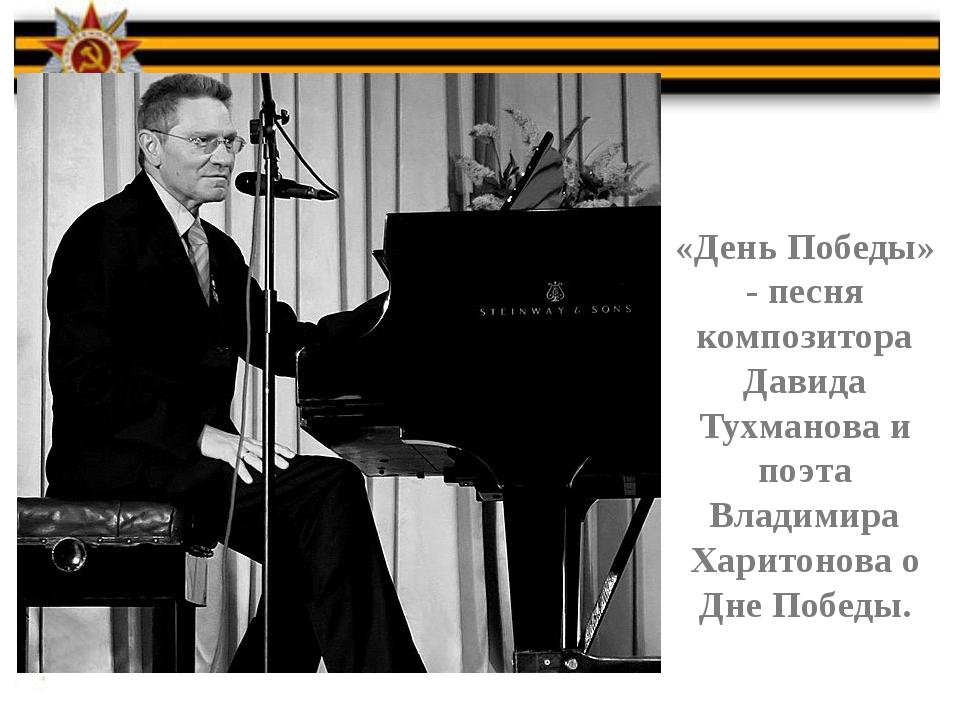 «День Победы» - песня композитора Давида Тухманова и поэта Владимира Харитон...