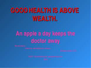 GOOD HEALTH IS ABOVE WEALTH. An apple a day keeps the doctor away Выполнила у