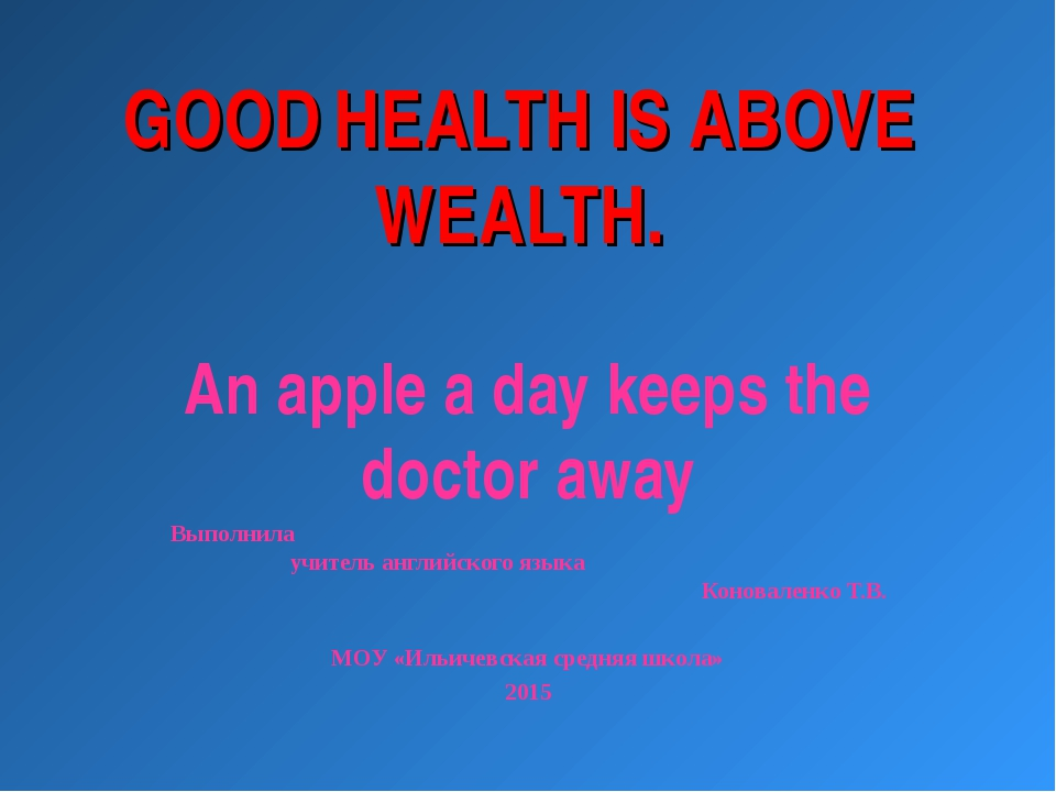 GOOD HEALTH IS ABOVE WEALTH. An apple a day keeps the doctor away Выполнила у...