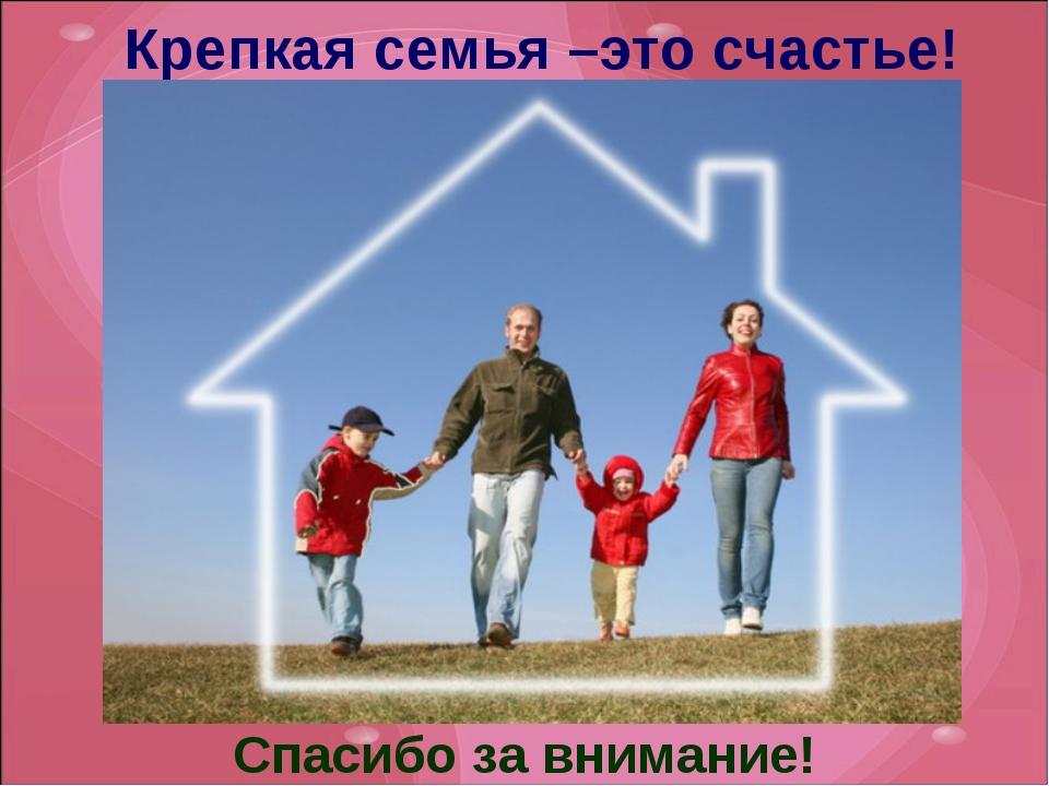 Крепкая семья –это счастье! Спасибо за внимание!