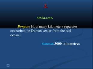 2. 50 баллов. Вопрос: How many kilometers separates ocenarium in Duman center