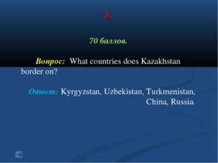 3. 70 баллов. Вопрос: What countries does Kazakhstan border on? Ответ: Kyrgyz