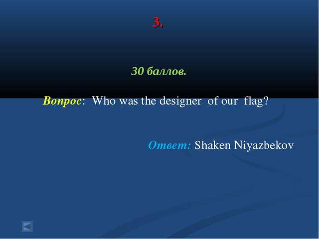 3. 30 баллов. Вопрос: Who was the designer of our flag? Ответ: Shaken Niyazbe...