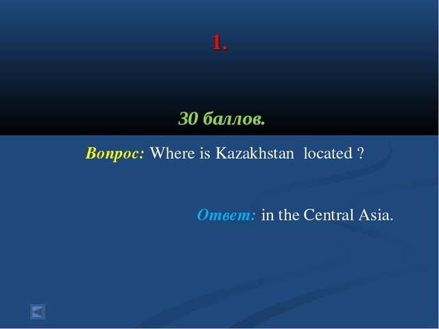 1. 30 баллов. Вопрос: Where is Kazakhstan located ? Ответ: in the Central As...