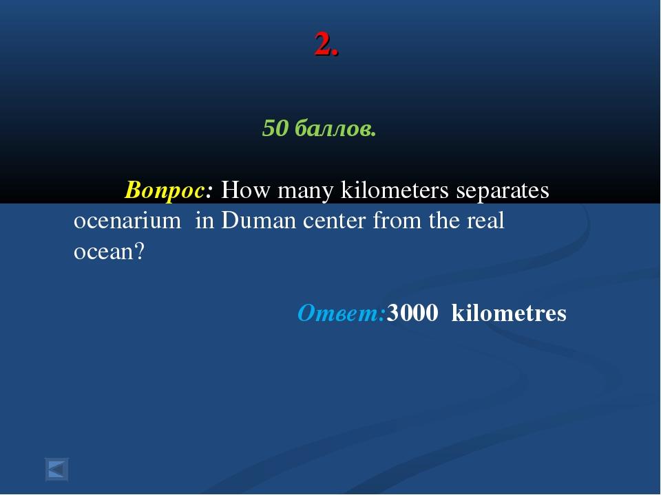 2. 50 баллов. Вопрос: How many kilometers separates ocenarium in Duman center...