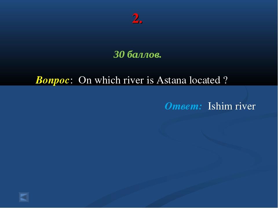 2. 30 баллов. Вопрос: On which river is Astana located ? Ответ: Ishim river