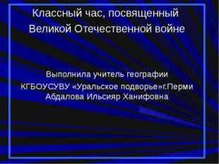 Классный час, посвященный Великой Отечественной войне Выполнила учитель геогр