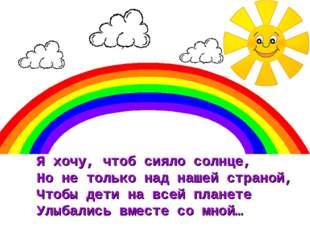 Я хочу, чтоб сияло солнце, Но не только над нашей страной, Чтобы дети на всей