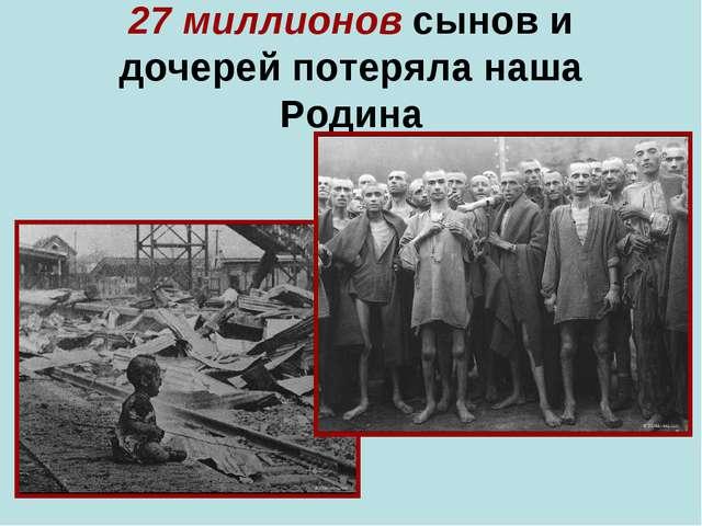 27 миллионов сынов и дочерей потеряла наша Родина