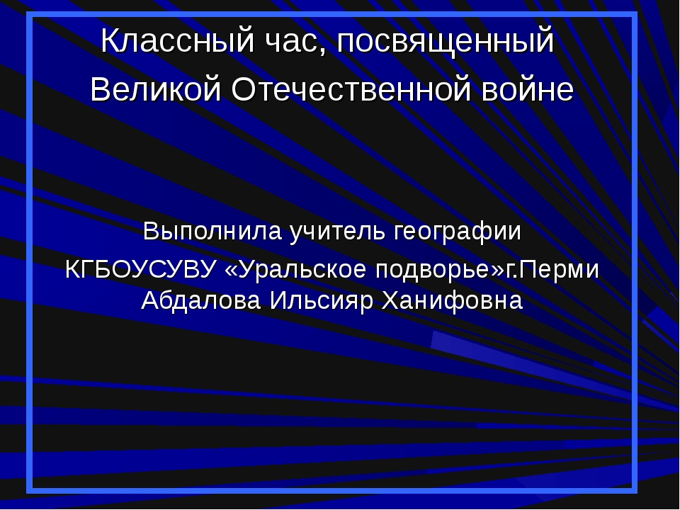 Классный час, посвященный Великой Отечественной войне Выполнила учитель геогр...