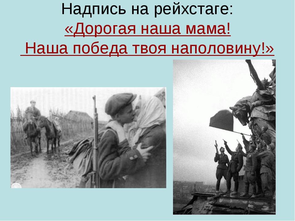Надпись на рейхстаге: «Дорогая наша мама! Наша победа твоя наполовину!»