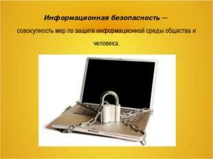 Информационная безопасность — совокупность мер по защите информационной среды