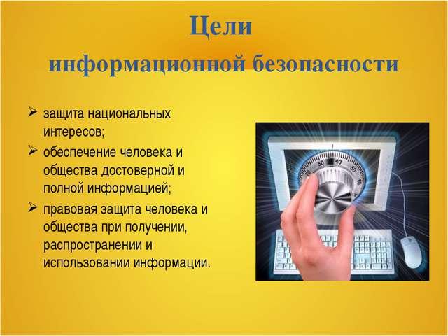 Цели информационной безопасности защита национальных интересов; обеспечение ч...