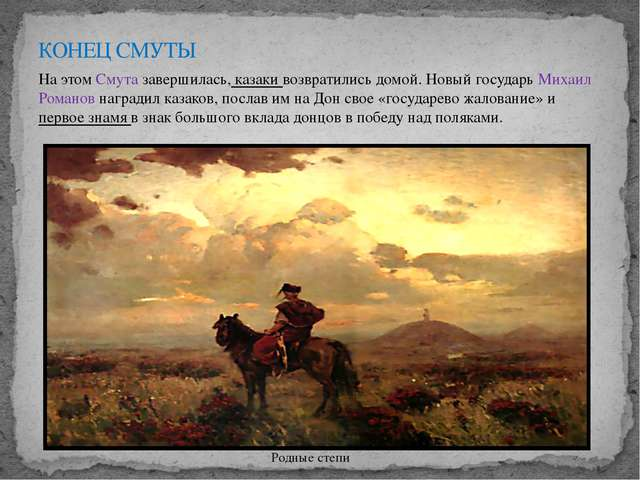 На этом Смута завершилась, казаки возвратились домой. Новый государь Михаил Р...
