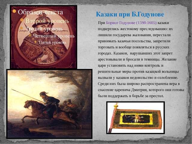 При Борисе Годунове (1598-1605) казаки подверглись жестокому преследованию: и...
