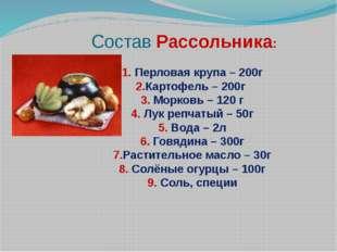 Состав Рассольника: 1. Перловая крупа – 200г 2.Картофель – 200г 3. Морковь –