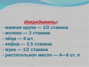 Ингредиенты: - манная крупа — 1/2 стакана - молоко — 2 стакана - яйца — 4