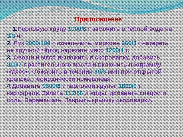 Приготовление 1.Перловую крупу 1000/6 г замочить в тёплой воде на 3/3 ч; 2....