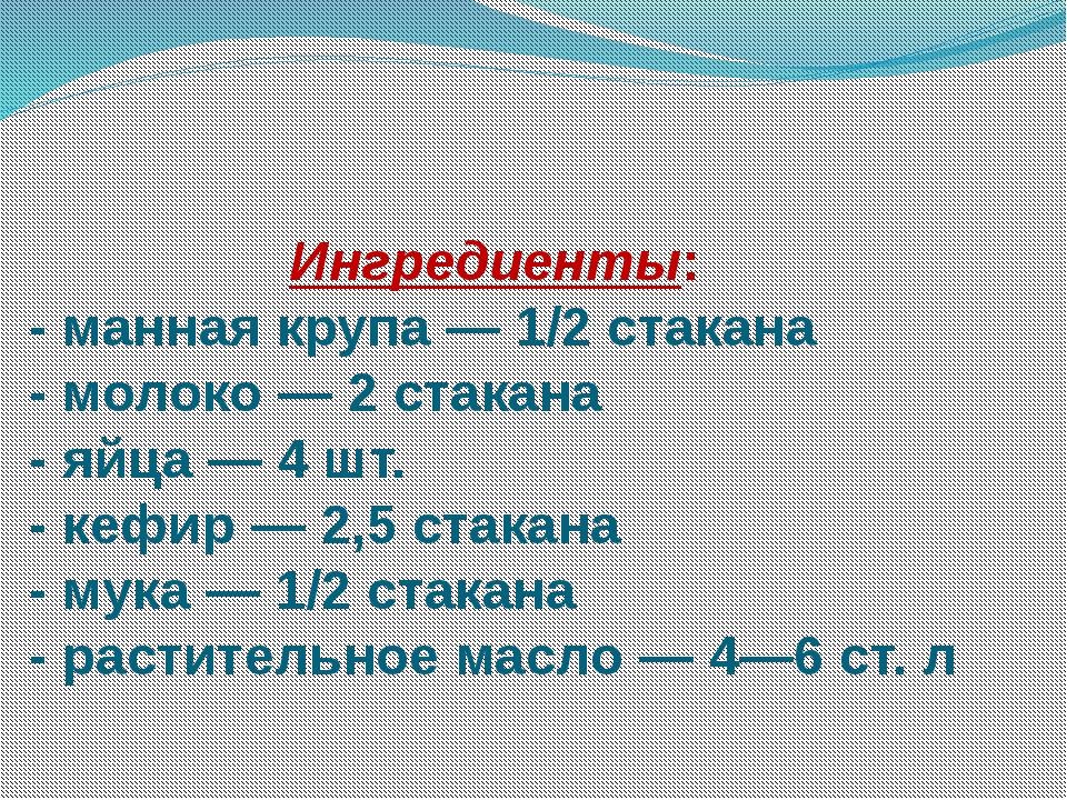 Ингредиенты: - манная крупа — 1/2 стакана - молоко — 2 стакана - яйца — 4...