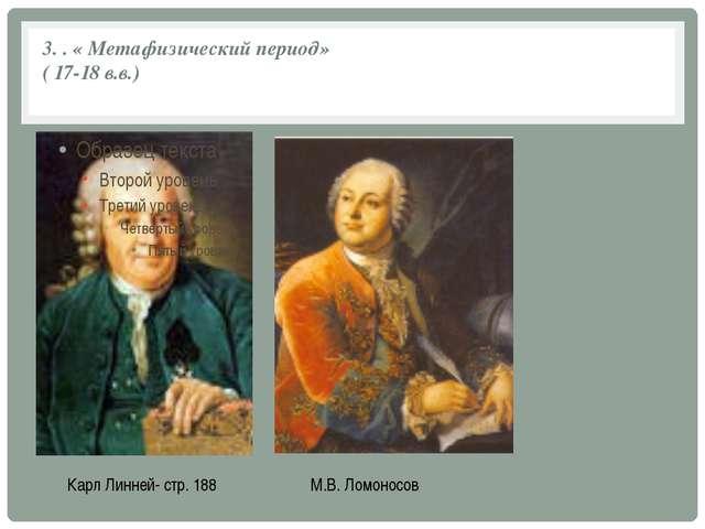 3. . « Метафизический период» ( 17-18 в.в.) Карл Линней- стр. 188 М.В. Ломоно...