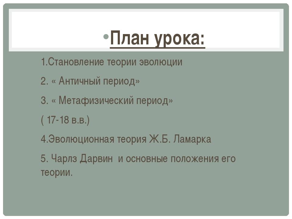 План урока: 1.Становление теории эволюции 2. « Античный период» 3. « Метафизи...