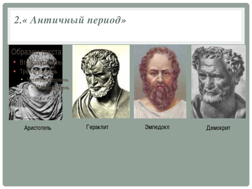 2.« Античный период» Аристотель Гераклит Эмпедокл Демокрит