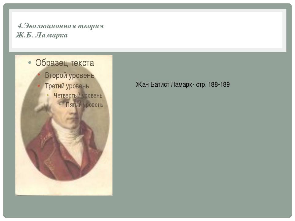 4.Эволюционная теория Ж.Б. Ламарка Жан Батист Ламарк- стр. 188-189