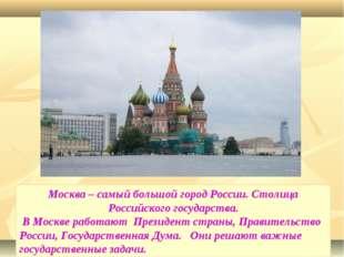 Москва – самый большой город России. Столица Российского государства. В Москв