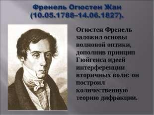 Огюстен Френель заложил основы волновой оптики, дополнив принцип Гюйгенса иде