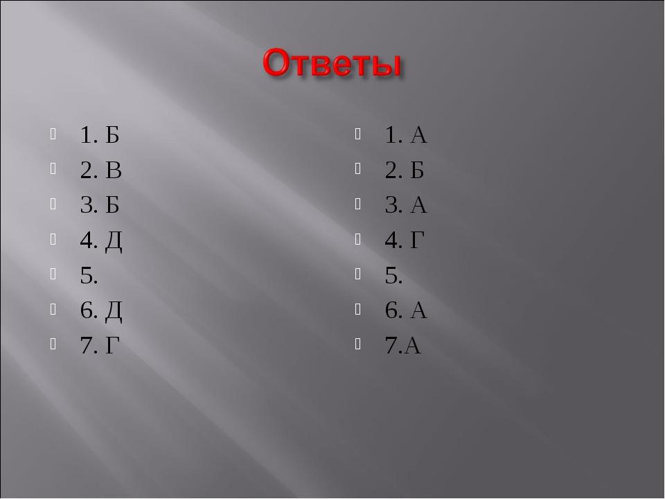 1. Б 2. В 3. Б 4. Д 5. 6. Д 7. Г 1. А 2. Б 3. А 4. Г 5. 6. А 7.А