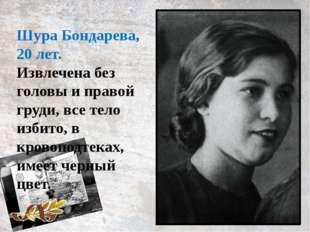 Шура Бондарева, 20 лет. Извлечена без головы и правой груди, все тело избито,