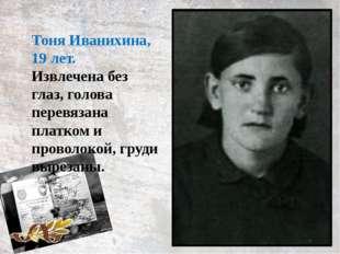 Тоня Иванихина, 19 лет. Извлечена без глаз, голова перевязана платком и прово