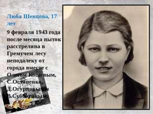 9 февраля 1943 года после месяца пыток расстреляна в Гремучем лесу неподалеку