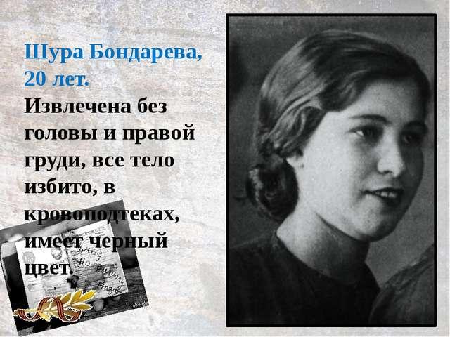 Шура Бондарева, 20 лет. Извлечена без головы и правой груди, все тело избито,...