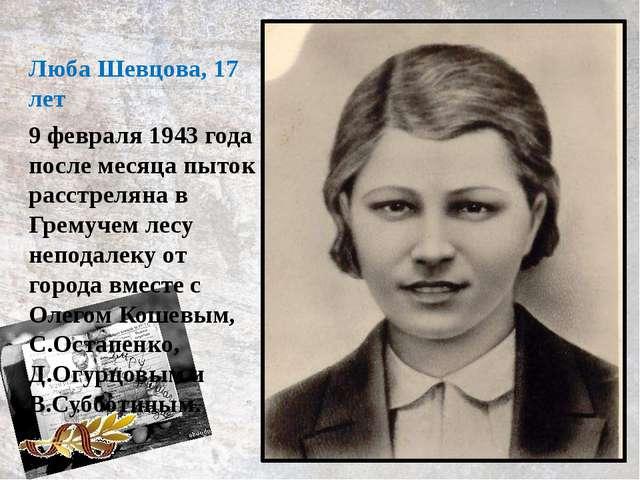 9 февраля 1943 года после месяца пыток расстреляна в Гремучем лесу неподалеку...