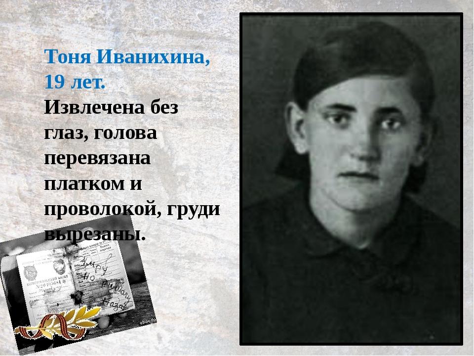 Тоня Иванихина, 19 лет. Извлечена без глаз, голова перевязана платком и прово...